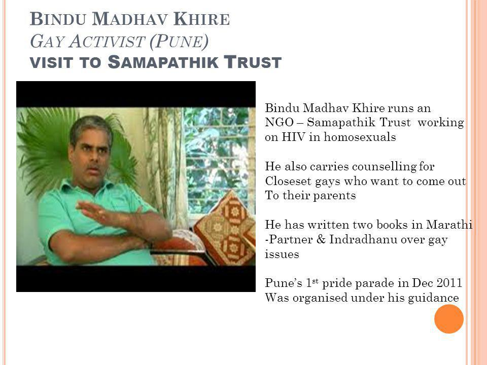 B INDU M ADHAV K HIRE G AY A CTIVIST (P UNE ) VISIT TO S AMAPATHIK T RUST Bindu Madhav Khire runs an NGO – Samapathik Trust working on HIV in homosexuals He also carries counselling for Closeset gays who want to come out To their parents He has written two books in Marathi -Partner & Indradhanu over gay issues Punes 1 st pride parade in Dec 2011 Was organised under his guidance