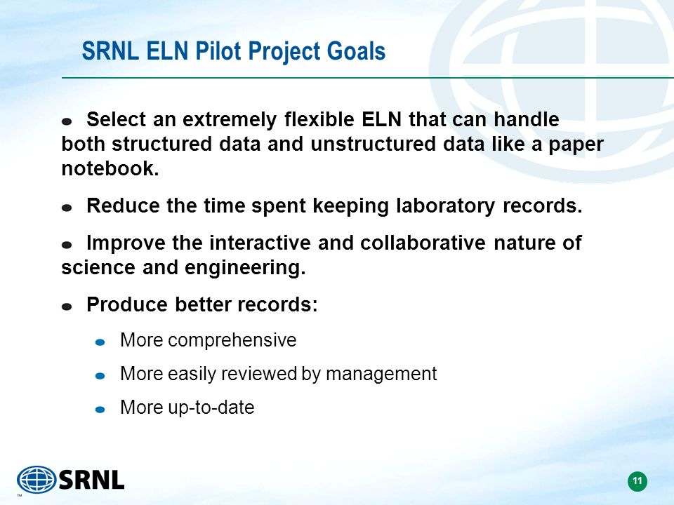 11 SRNL ELN Pilot Project Goals Select an extremely flexible ELN that can handle both structured data and unstructured data like a paper notebook.