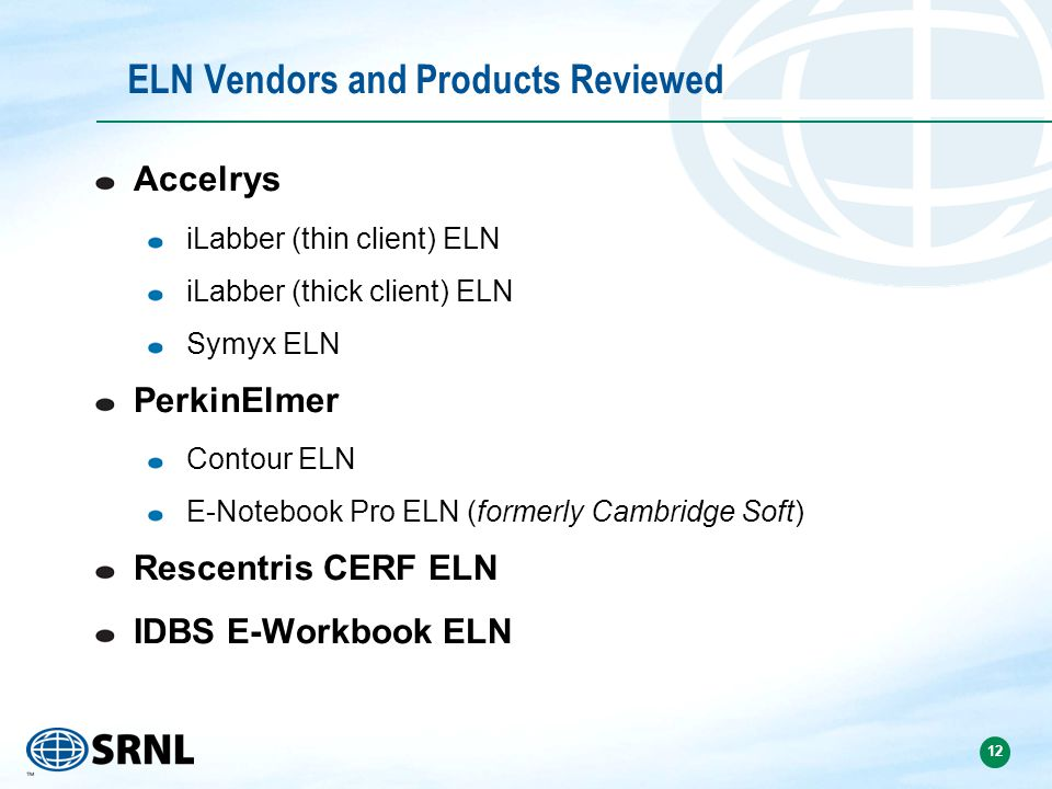 12 ELN Vendors and Products Reviewed Accelrys iLabber (thin client) ELN iLabber (thick client) ELN Symyx ELN PerkinElmer Contour ELN E-Notebook Pro ELN (formerly Cambridge Soft) Rescentris CERF ELN IDBS E-Workbook ELN