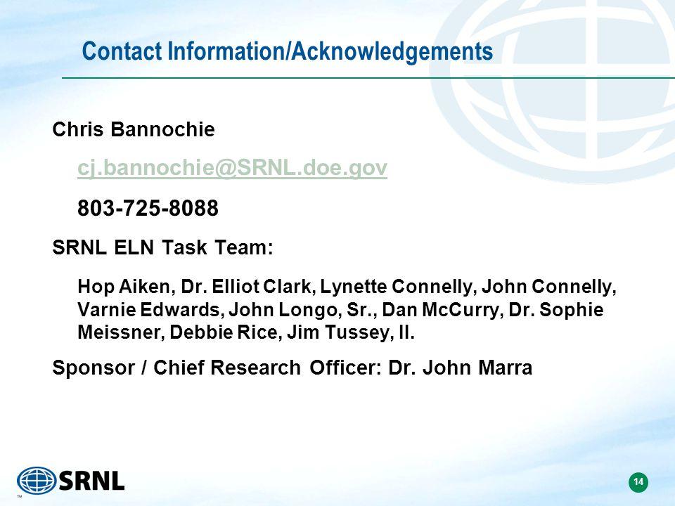 14 Contact Information/Acknowledgements Chris Bannochie cj.bannochie@SRNL.doe.gov 803-725-8088 SRNL ELN Task Team: Hop Aiken, Dr. Elliot Clark, Lynett
