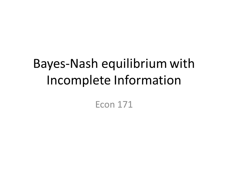Bayes-Nash equilibrium with Incomplete Information Econ 171