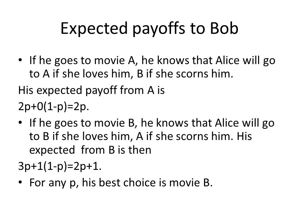 Expected payoffs to Bob If he goes to movie A, he knows that Alice will go to A if she loves him, B if she scorns him.