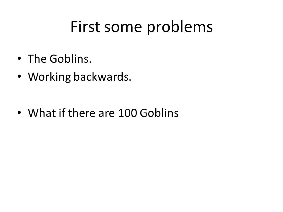 First some problems The Goblins. Working backwards. What if there are 100 Goblins