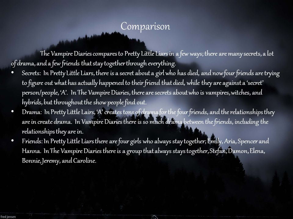 Comparison The Vampire Diaries compares to Pretty Little Liars in a few ways; there are many secrets, a lot of drama, and a few friends that stay toge