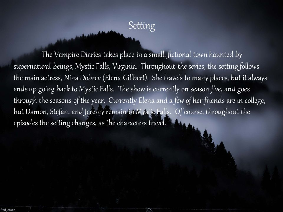 Setting The Vampire Diaries takes place in a small, fictional town haunted by supernatural beings, Mystic Falls, Virginia. Throughout the series, the