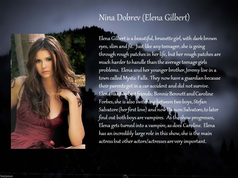 Nina Dobrev (Elena Gilbert) Elena Gilbert is a beautiful, brunette girl, with dark brown eyes, slim and fit. Just like any teenager, she is going thro