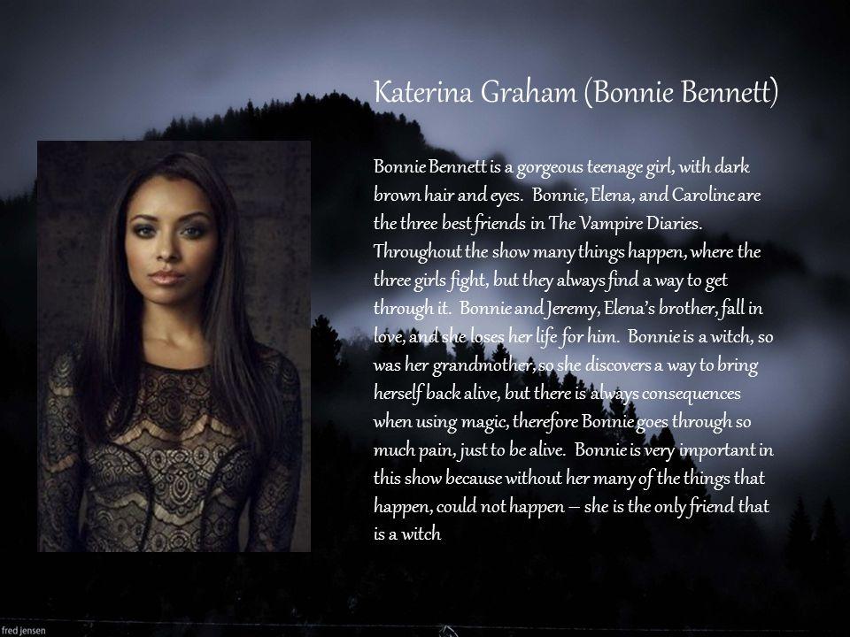 Katerina Graham (Bonnie Bennett) Bonnie Bennett is a gorgeous teenage girl, with dark brown hair and eyes. Bonnie, Elena, and Caroline are the three b