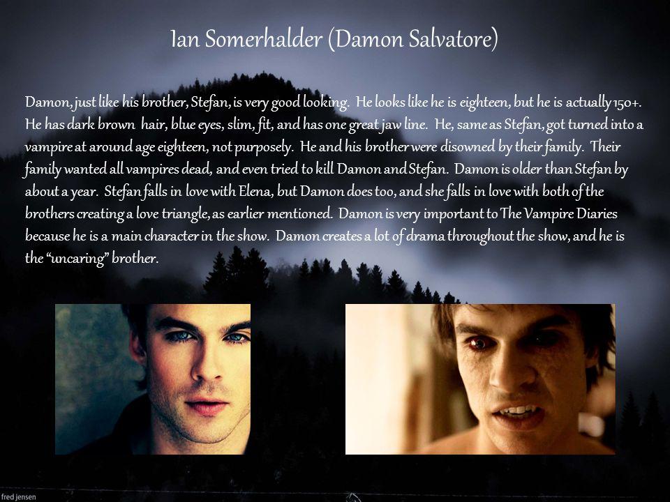 Ian Somerhalder (Damon Salvatore) Damon, just like his brother, Stefan, is very good looking. He looks like he is eighteen, but he is actually 150+. H