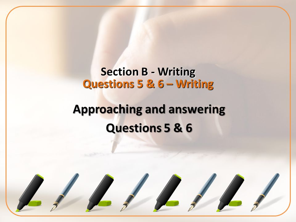 Section B - Writing Questions 5 & 6 – Writing Approaching and answering Questions 5 & 6