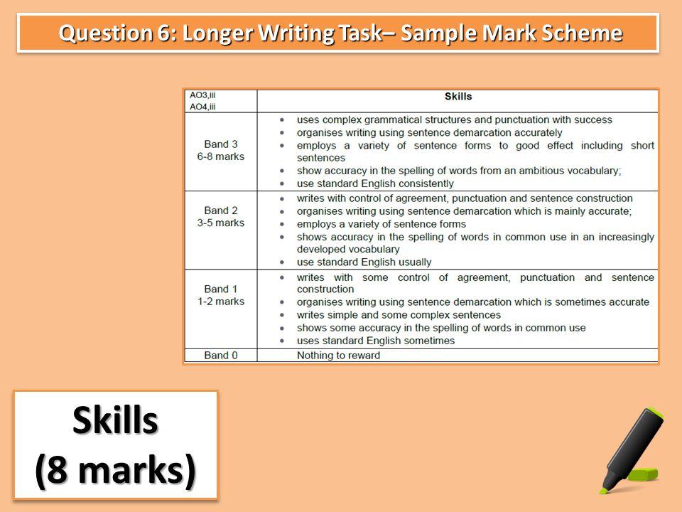 Question 6: Longer Writing Task– Sample Mark Scheme Question 6: Longer Writing Task– Sample Mark Scheme Skills (8 marks) Skills