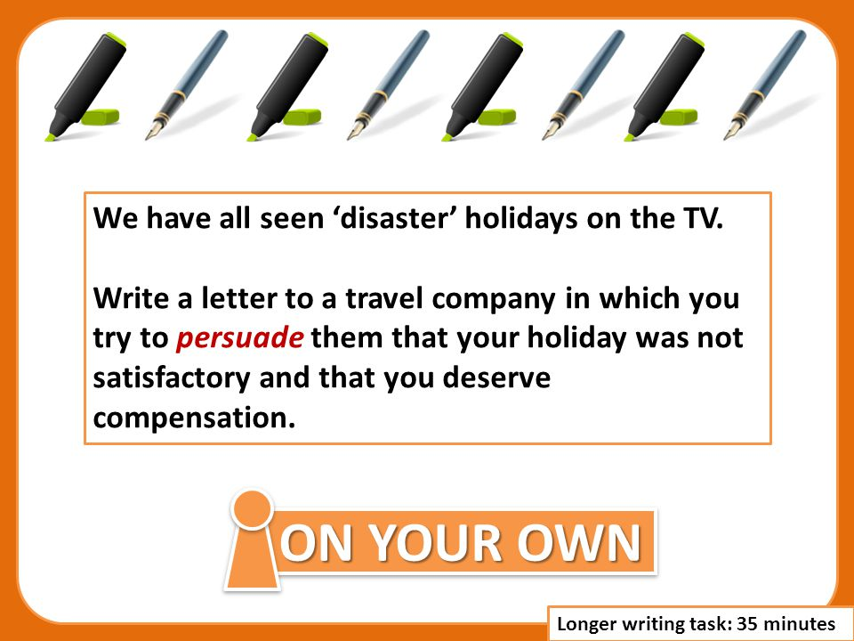 ON YOUR OWN We have all seen disaster holidays on the TV. Write a letter to a travel company in which you try to persuade them that your holiday was n