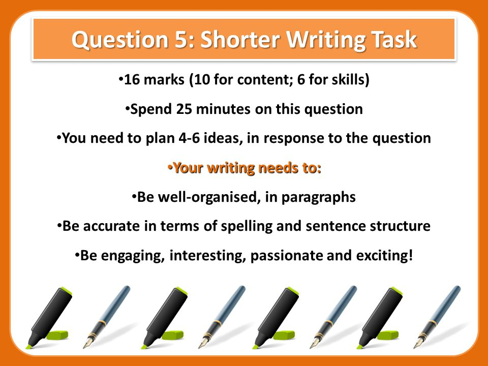 Question 6: Shorter Writing Task 24 marks (16 for content; 8 for skills) 24 marks (16 for content; 8 for skills) Spend 35 minutes on this question Spend 35 minutes on this question You need to plan 6 or more ideas, in response to the question You need to plan 6 or more ideas, in response to the question Your writing needs to: Your writing needs to: Be well-organised, in paragraphs Be well-organised, in paragraphs Be accurate in terms of spelling and sentence structure Be accurate in terms of spelling and sentence structure Be engaging, interesting, passionate and exciting.