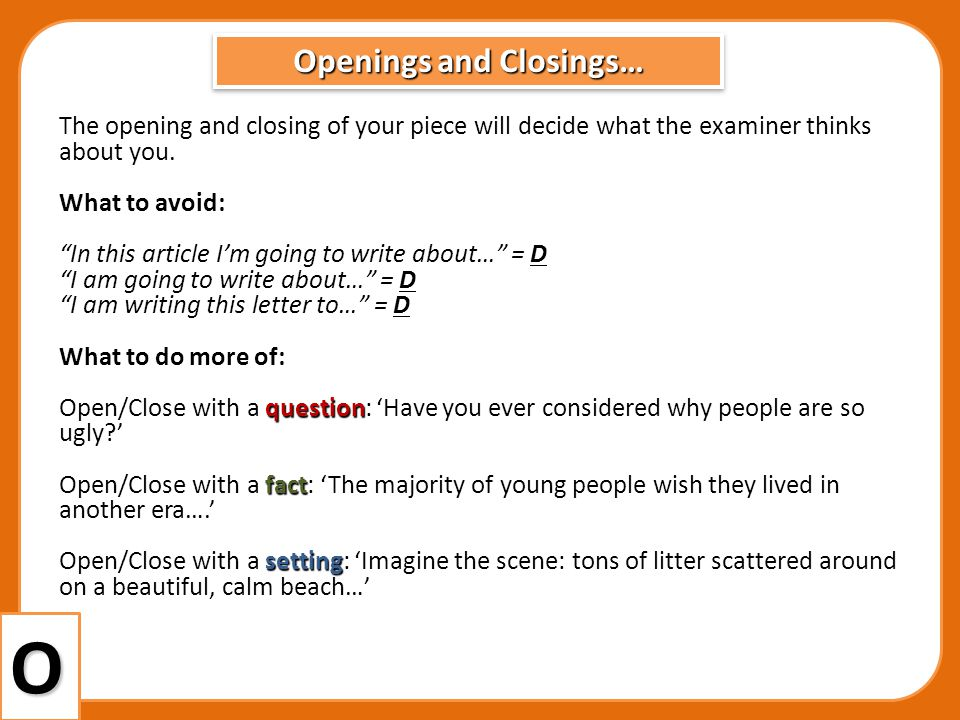 Openings and Closings… O The opening and closing of your piece will decide what the examiner thinks about you. What to avoid: In this article Im going