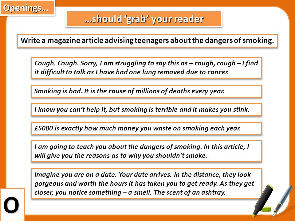 …should grab your reader Write a magazine article advising teenagers about the dangers of smoking. Smoking is bad. It is the cause of millions of deat