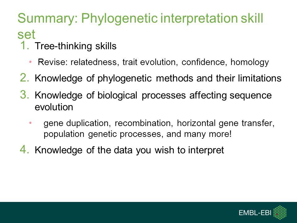 Summary: Phylogenetic interpretation skill set 1. Tree-thinking skills Revise: relatedness, trait evolution, confidence, homology 2. Knowledge of phyl