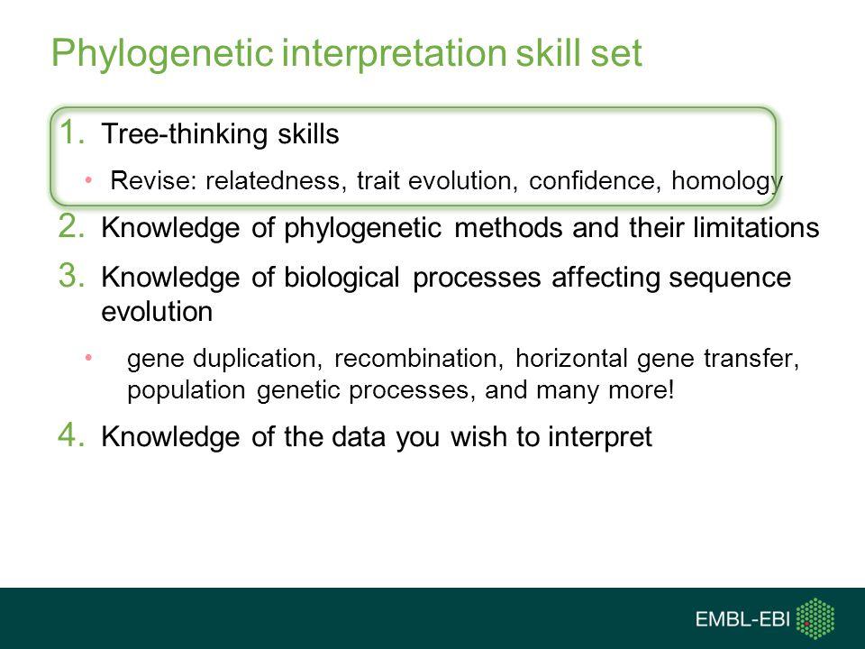 Phylogenetic interpretation skill set 1. Tree-thinking skills Revise: relatedness, trait evolution, confidence, homology 2. Knowledge of phylogenetic