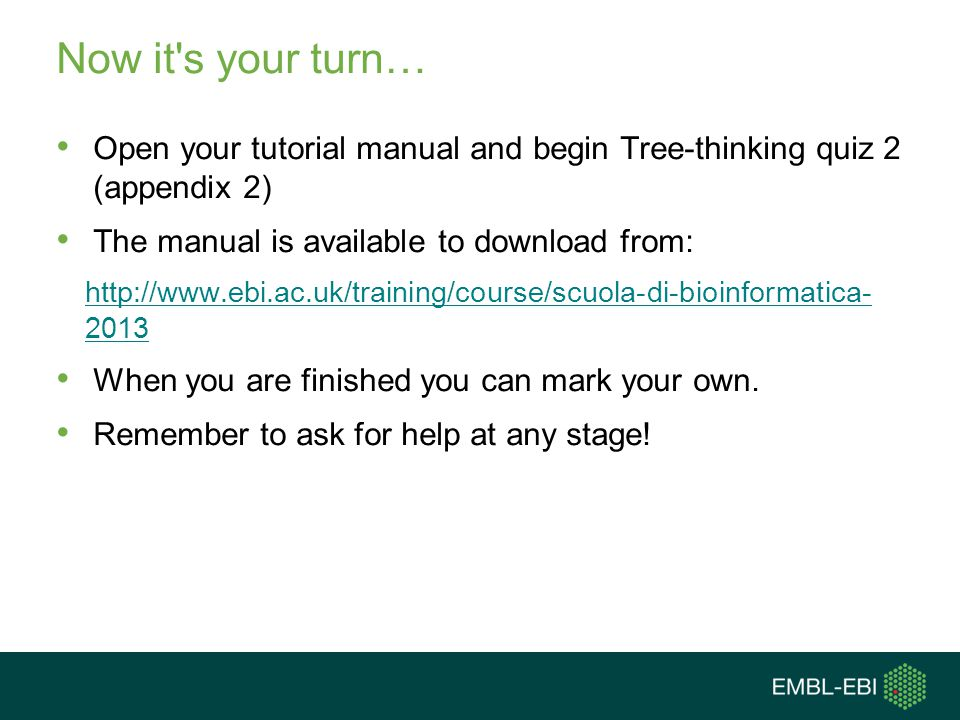 Now it's your turn… Open your tutorial manual and begin Tree-thinking quiz 2 (appendix 2) The manual is available to download from: http://www.ebi.ac.