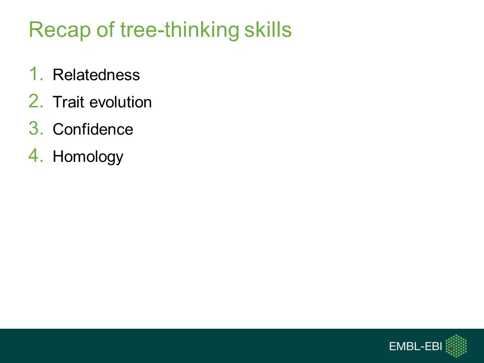 Recap of tree-thinking skills 1. Relatedness 2. Trait evolution 3. Confidence 4. Homology