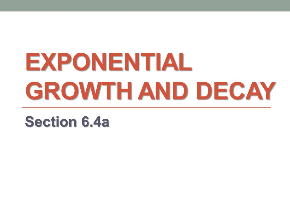 EXPONENTIAL GROWTH AND DECAY Section 6.4a