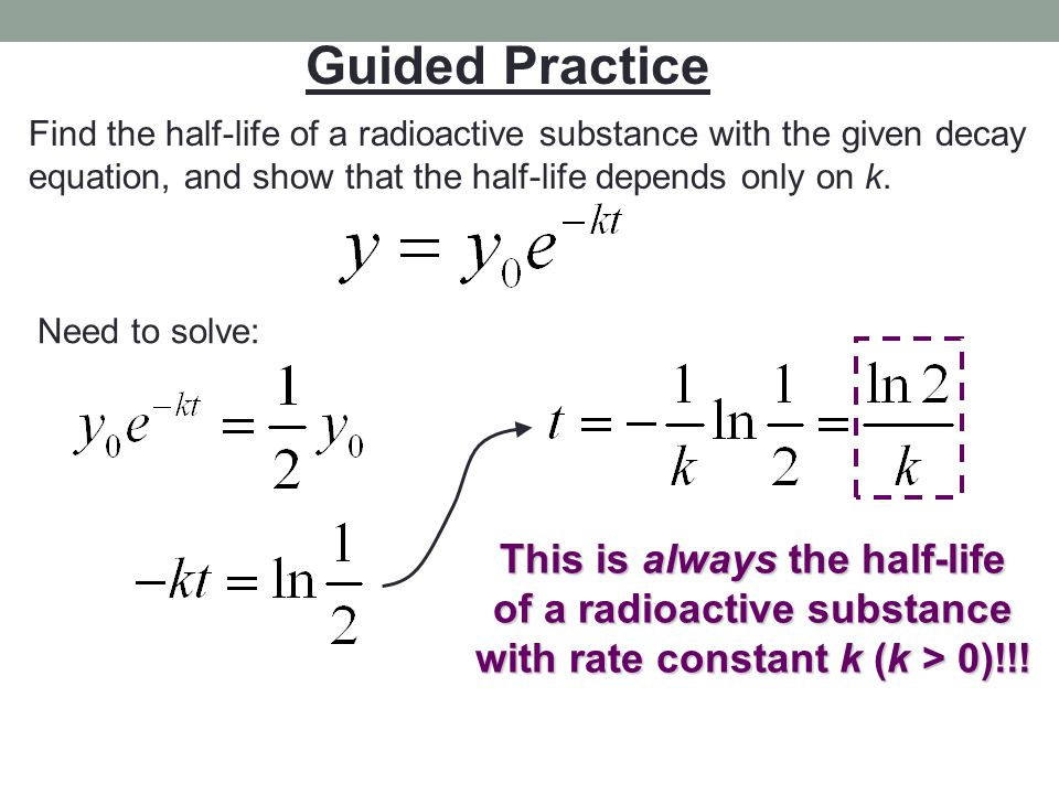 Guided Practice Find the half-life of a radioactive substance with the given decay equation, and show that the half-life depends only on k. Need to so