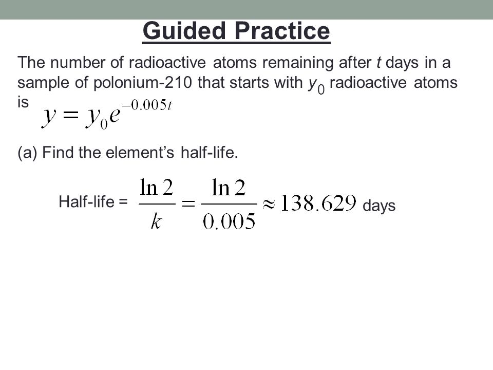 Guided Practice The number of radioactive atoms remaining after t days in a sample of polonium-210 that starts with y radioactive atoms is 0 (a) Find