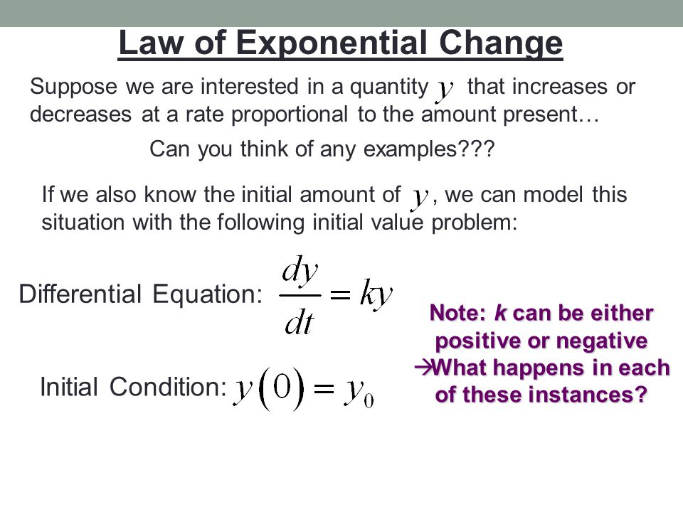 Law of Exponential Change Lets solve this differential equation: Separate variables Integrate Exponentiate Laws of Logs/Exps