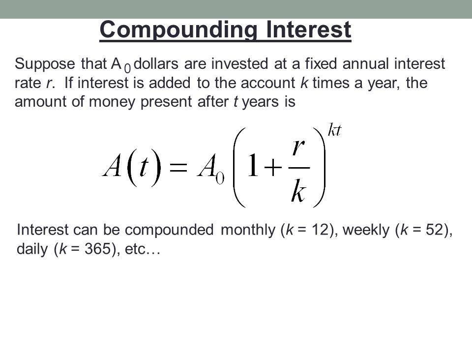 Compounding Interest Suppose that A dollars are invested at a fixed annual interest rate r. If interest is added to the account k times a year, the am