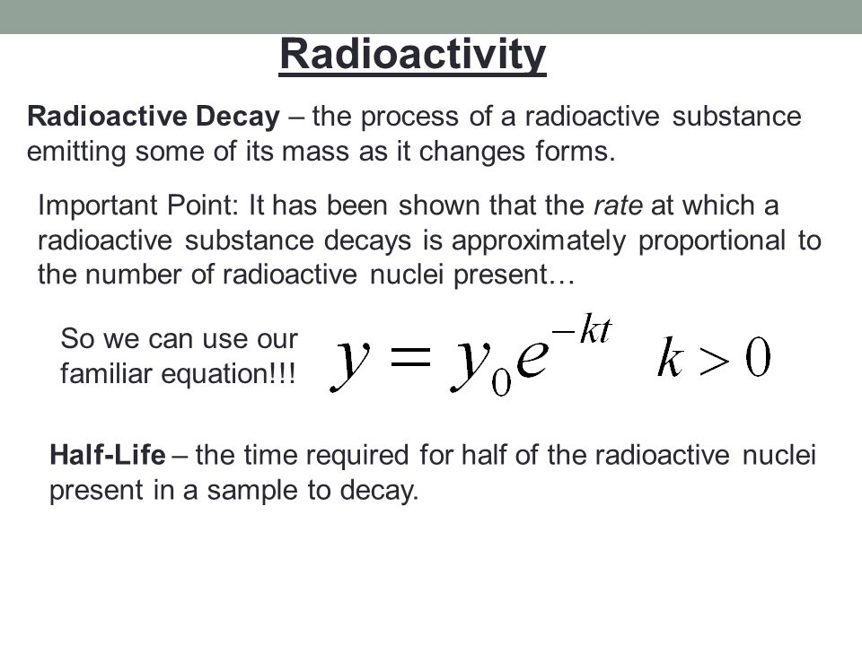 Radioactivity Radioactive Decay – the process of a radioactive substance emitting some of its mass as it changes forms. Important Point: It has been s