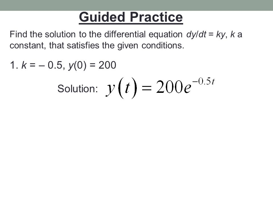 Guided Practice Find the solution to the differential equation dy/dt = ky, k a constant, that satisfies the given conditions. 1. k = – 0.5, y(0) = 200