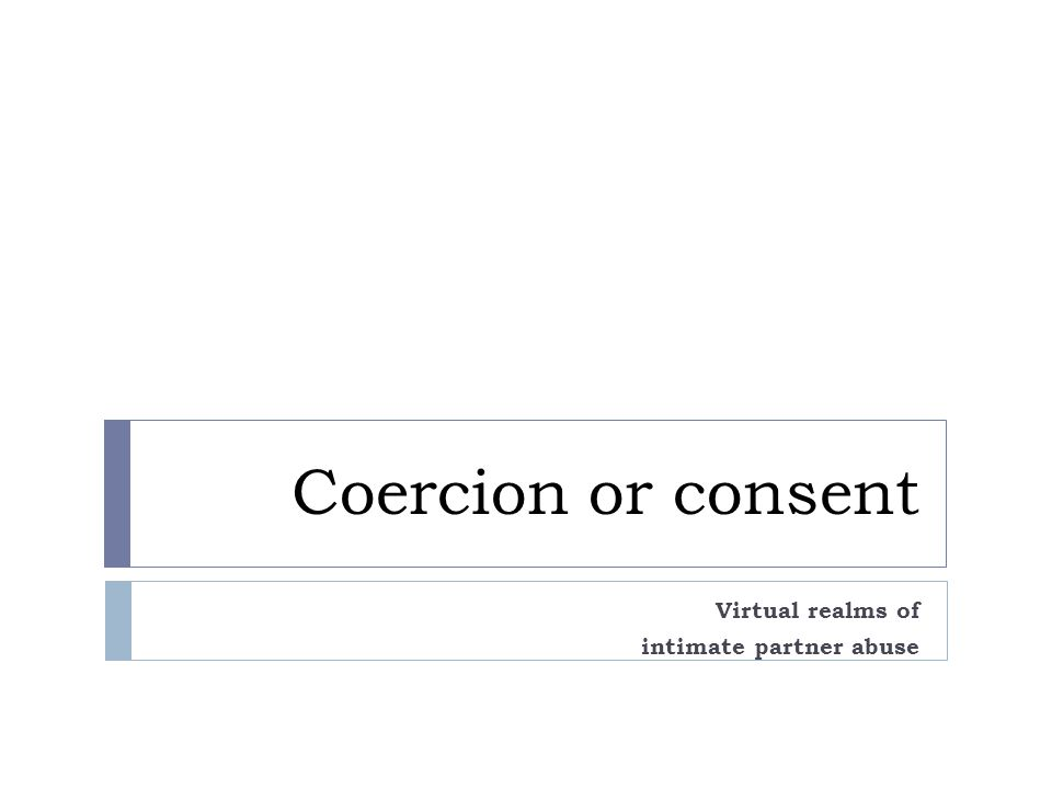 Coercion or consent Virtual realms of intimate partner abuse
