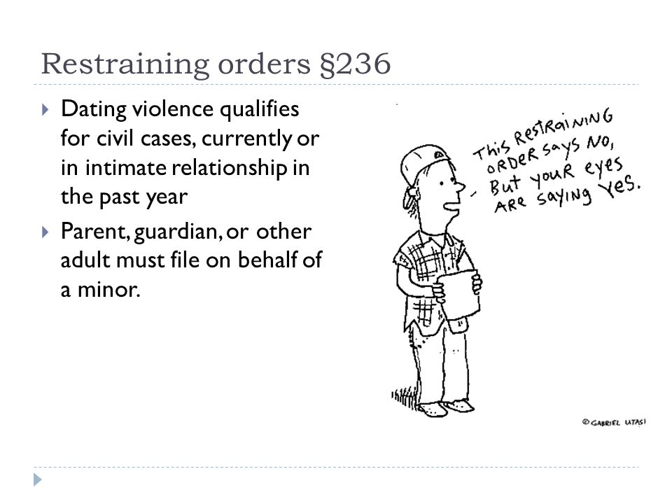 Restraining orders §236 Dating violence qualifies for civil cases, currently or in intimate relationship in the past year Parent, guardian, or other adult must file on behalf of a minor.