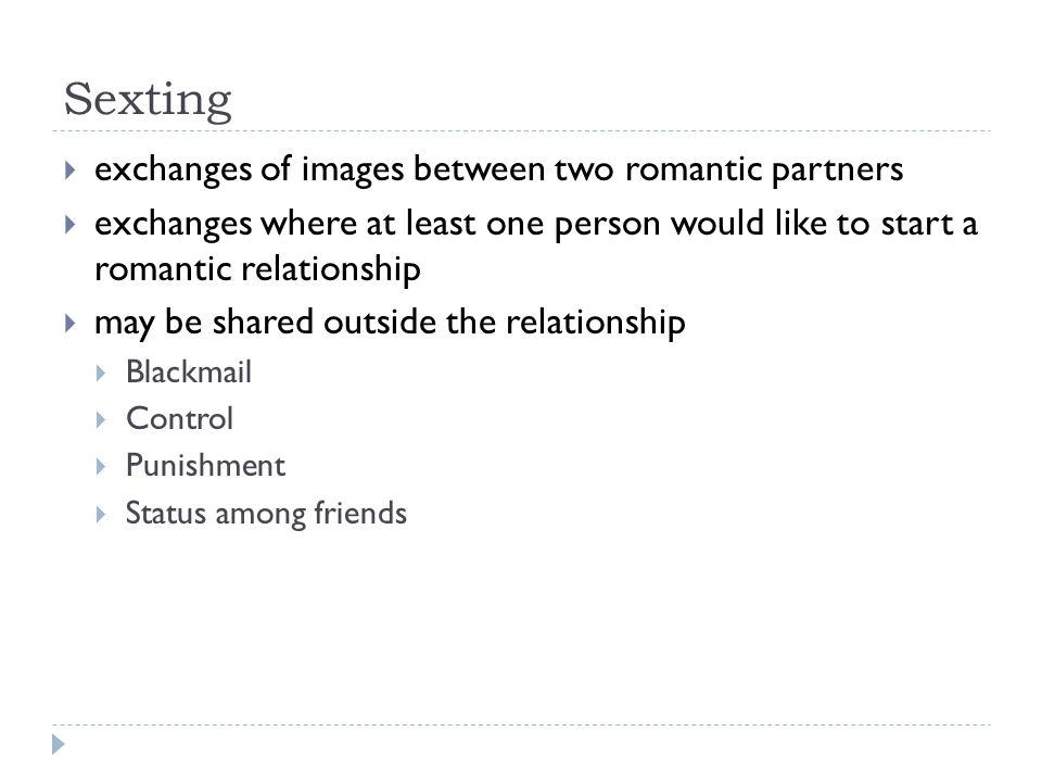 Sexting exchanges of images between two romantic partners exchanges where at least one person would like to start a romantic relationship may be shared outside the relationship Blackmail Control Punishment Status among friends
