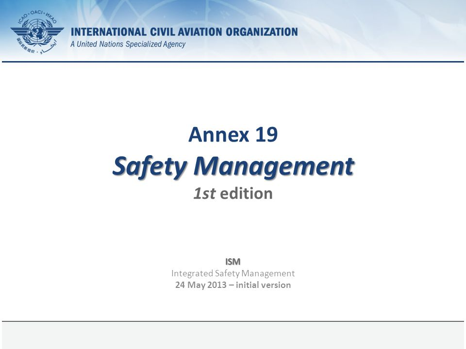 Page 12 Basis of Annex 19, 1st edition Sector-specific safety management provisions were retained in their appropriate Annexes.