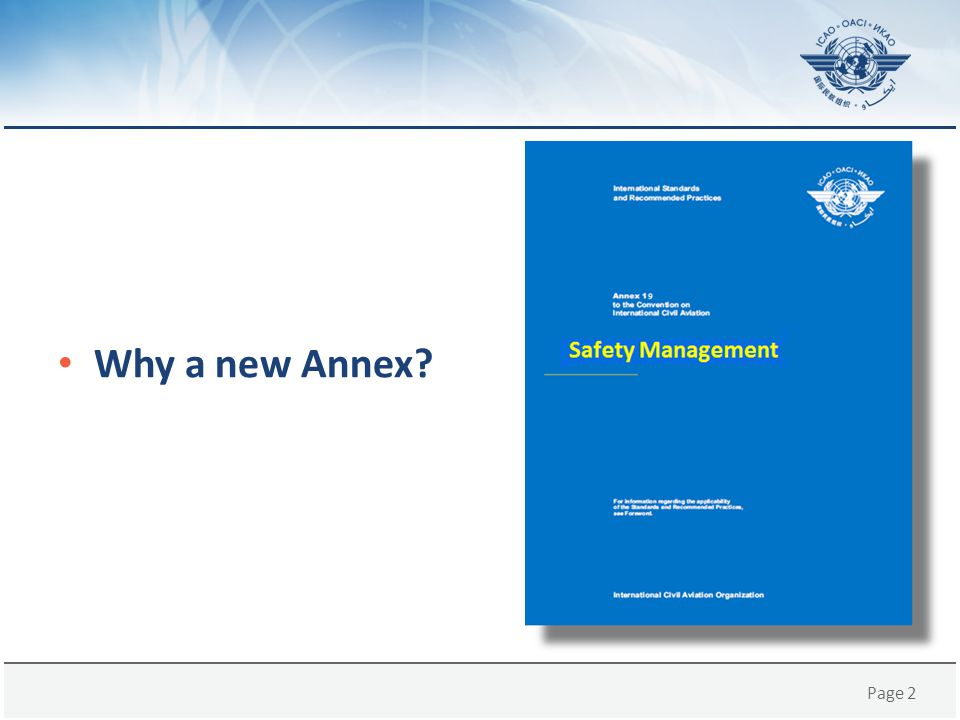 Page 13 Basis of Annex 19, 1st edition As a result of the transfer of the overarching safety management provisions to Annex 19, consequential amendments to existing Annexes were adopted by the ICAO Council, as follows: – Amendment 171 to Annex 1, – Amendment 37 to Annex 6, Part I, – Amendment 32 to Annex 6, Part II, – Amendment 18 to Annex 6, Part III, – Amendment 104 to Annex 8, – Amendment 49 to Annex 11, – Amendment 14 to Annex 13; and – Amendment 11 to Annex 14, Volume I.