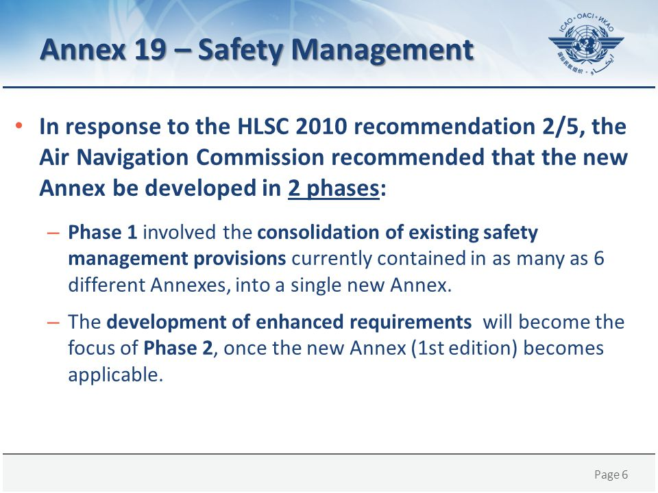Page 27 Benefits of Annex 19 Highlights the importance of safety management at the State level; Enhances safety by consolidating safety management provisions applicable to multiple aviation domains Facilitates the evolution of safety management provisions; An opportunity to further promote the implementation of SMS and SSP provisions; and A process established to analyze feedback received regarding Annex 19 and safety management implementation.