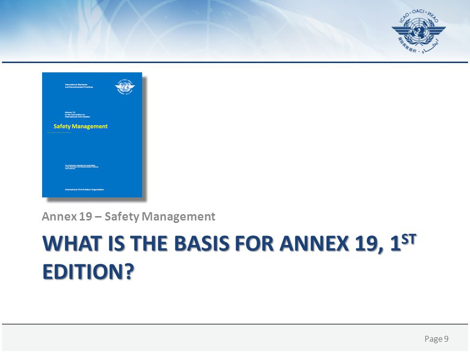 Page 40 Annex 19 Development – Phase 2 The on-going safety management work programme includes: – Development of amendments to SSP provisions – Development of amendments to SMS provisions – Development of emergency response plan provisions; – Enhancement of provisions for the collection, analysis and protection of safety data and safety information; – Further development of SMS and SSP implementation and assessment tools; – Extension of the applicability of the SMS provisions; and – Enhancement of provisions for the integration of SMS and SSP activities