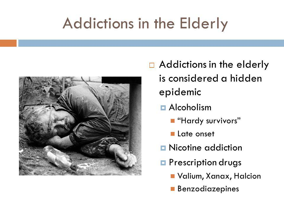 Addictions in the Elderly Addictions in the elderly is considered a hidden epidemic Alcoholism Hardy survivors Late onset Nicotine addiction Prescript