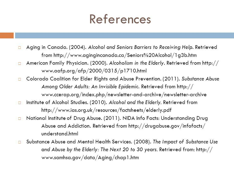 References Aging in Canada. (2004). Alcohol and Seniors Barriers to Receiving Help. Retrieved from http://www.agingincanada.ca/Seniors%20Alcohol/1g3b.