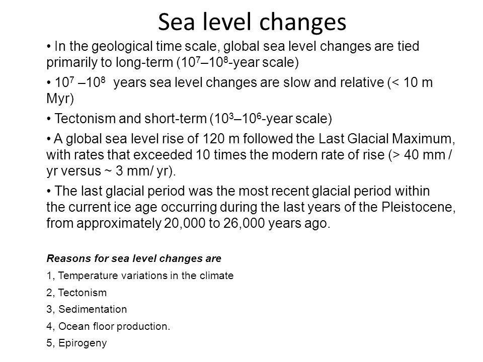 Sea level changes In the geological time scale, global sea level changes are tied primarily to long-term (10 7 –10 8 -year scale) 10 7 –10 8 years sea level changes are slow and relative (< 10 m Myr) Tectonism and short-term (10 3 –10 6 -year scale) A global sea level rise of 120 m followed the Last Glacial Maximum, with rates that exceeded 10 times the modern rate of rise (> 40 mm / yr versus ~ 3 mm/ yr).