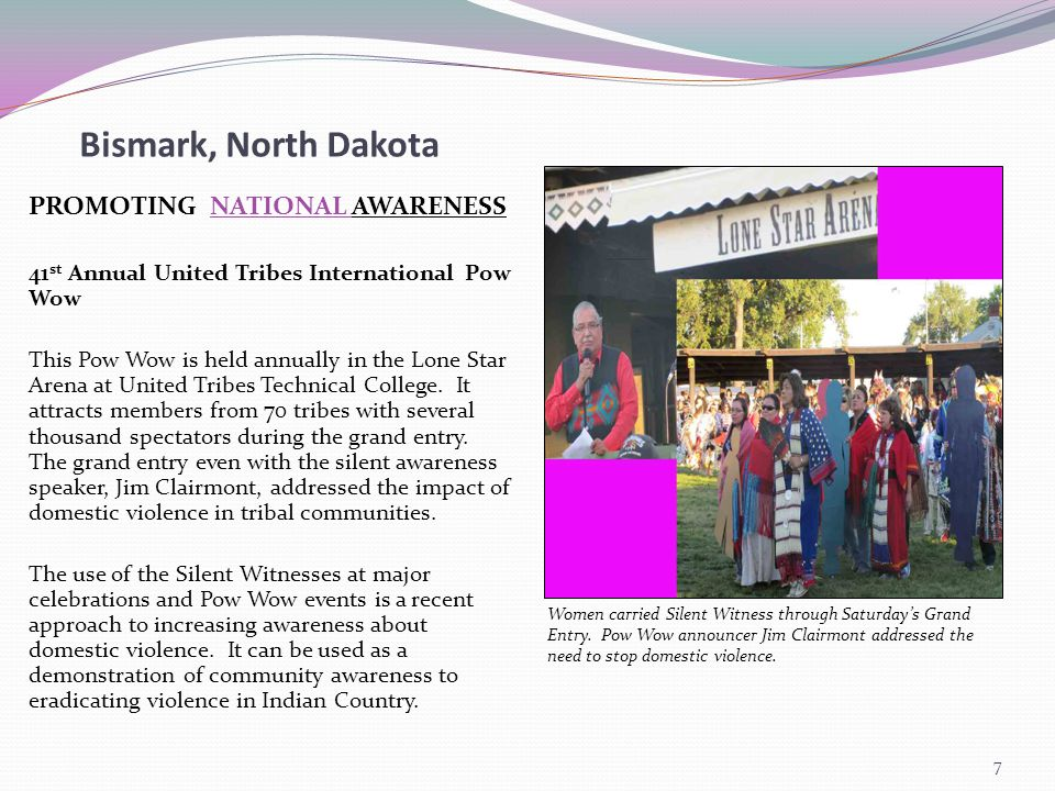 Bismark, North Dakota PROMOTING NATIONAL AWARENESS 41 st Annual United Tribes International Pow Wow This Pow Wow is held annually in the Lone Star Arena at United Tribes Technical College.
