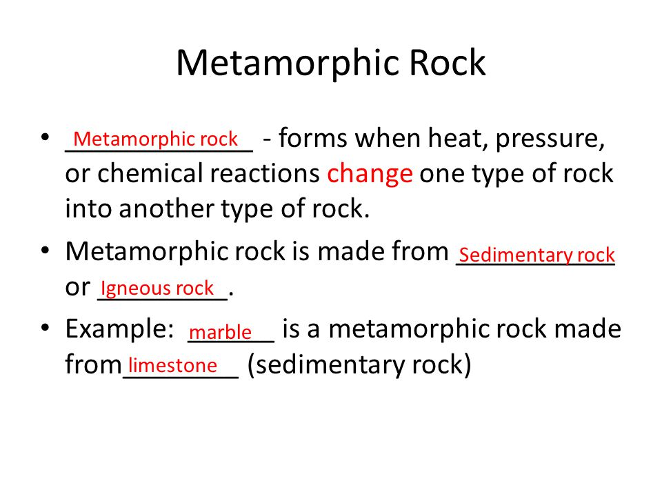 Metamorphic Rock _____________ - forms when heat, pressure, or chemical reactions change one type of rock into another type of rock. Metamorphic rock