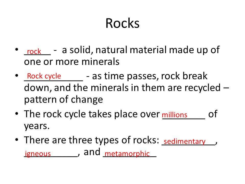 Rocks _____ - a solid, natural material made up of one or more minerals ___________ - as time passes, rock break down, and the minerals in them are recycled – pattern of change The rock cycle takes place over ________ of years.