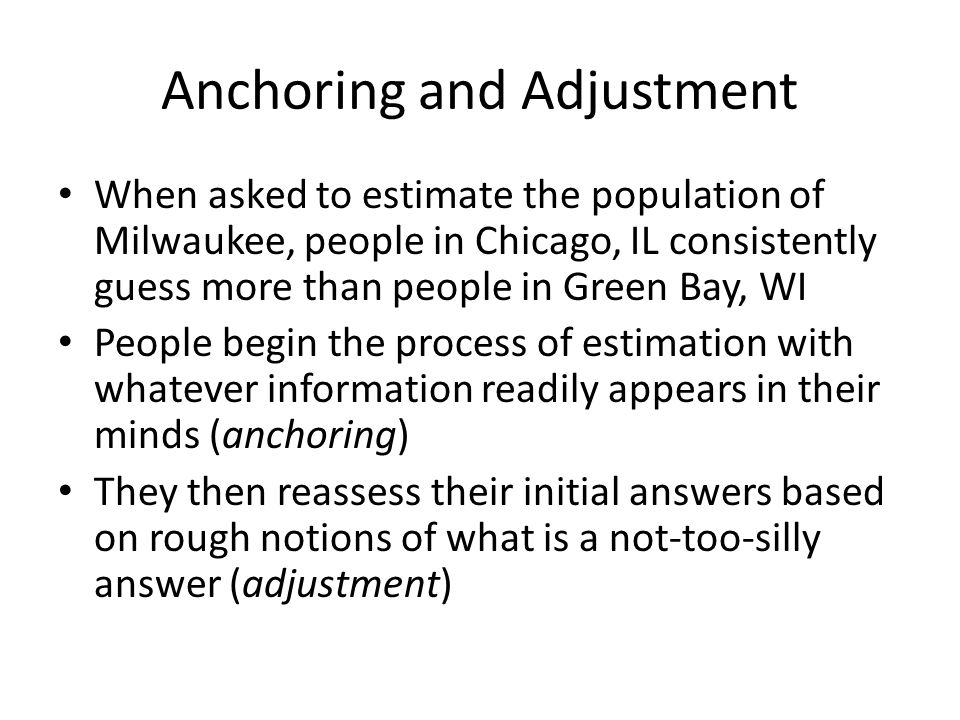 Anchoring and Adjustment When asked to estimate the population of Milwaukee, people in Chicago, IL consistently guess more than people in Green Bay, W