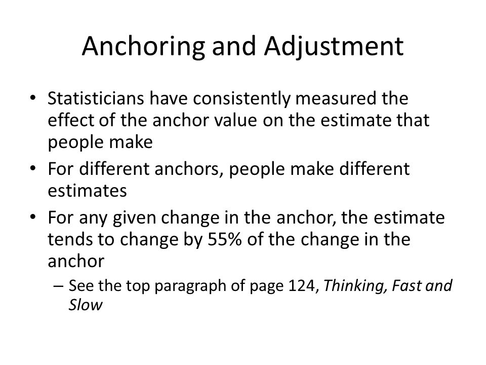 Anchoring and Adjustment Statisticians have consistently measured the effect of the anchor value on the estimate that people make For different anchor