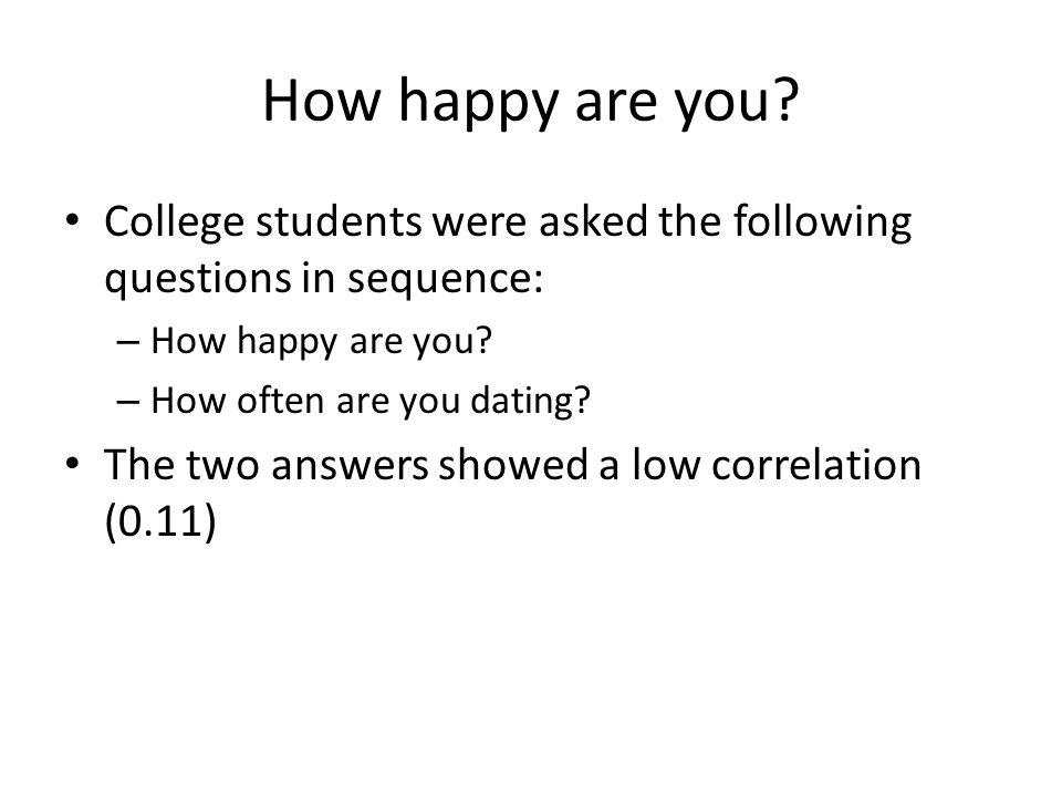 How happy are you? College students were asked the following questions in sequence: – How happy are you? – How often are you dating? The two answers s