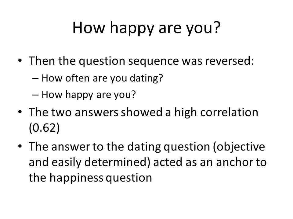 How happy are you? Then the question sequence was reversed: – How often are you dating? – How happy are you? The two answers showed a high correlation