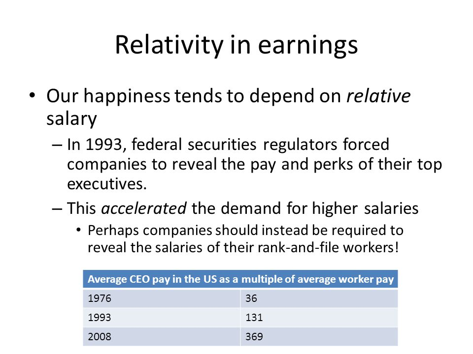 Relativity in earnings Our happiness tends to depend on relative salary – In 1993, federal securities regulators forced companies to reveal the pay an