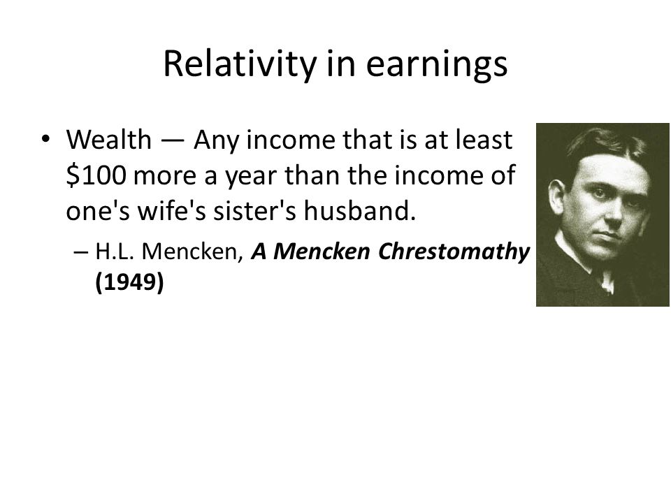 Relativity in earnings Wealth Any income that is at least $100 more a year than the income of one's wife's sister's husband. – H.L. Mencken, A Mencken