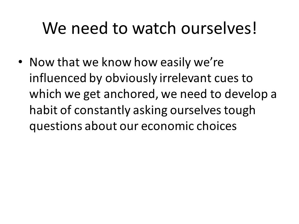 We need to watch ourselves! Now that we know how easily were influenced by obviously irrelevant cues to which we get anchored, we need to develop a ha