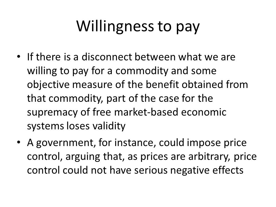 Willingness to pay If there is a disconnect between what we are willing to pay for a commodity and some objective measure of the benefit obtained from